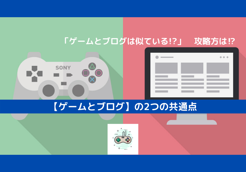 【ゲームとブログ】は似ている!?/ゲームとブログの2つの共通点