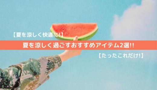 【夏を快適に!】夏を涼しく過ごすおすすめアイテム2選!!【たったこれだけ!】