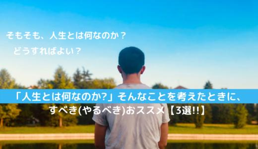「人生とは何なのか?」そんなことを考えたときに、すべき(やるべき)おススメ【3選!!】